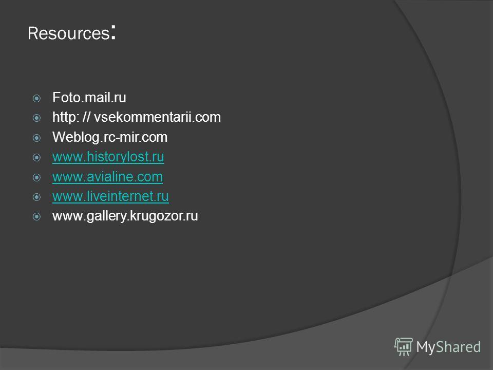 Resources : Foto.mail.ru http: // vsekommentarii.com Weblog.rc-mir.com www.historylost.ru www.avialine.com www.liveinternet.ru www.gallery.krugozor.ru