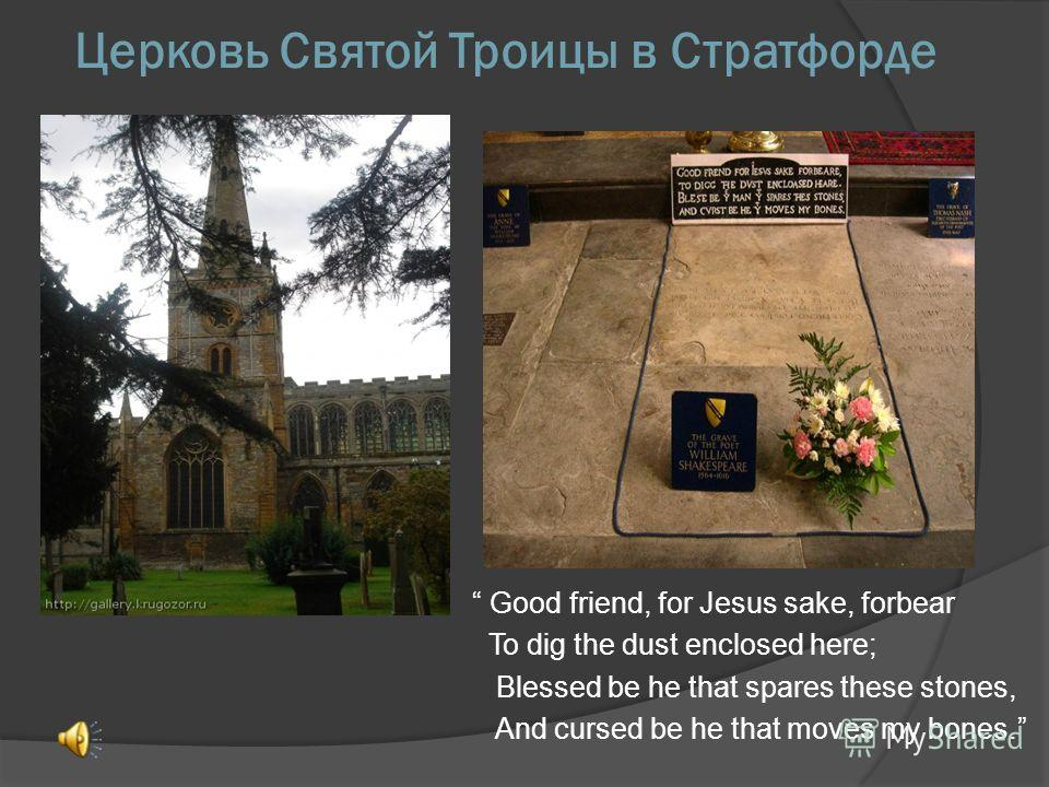 Церковь Святой Троицы в Стратфорде Good friend, for Jesus sake, forbear To dig the dust enclosed here; Blessed be he that spares these stones, And cursed be he that moves my bones.