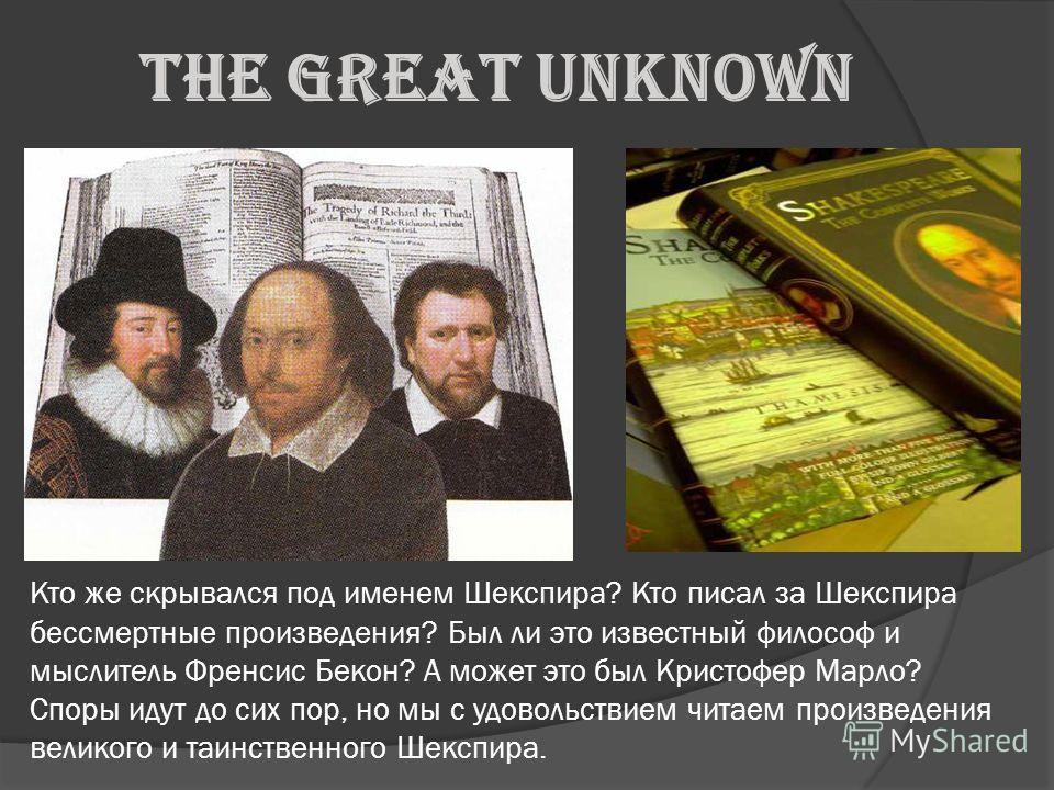 The Great Unknown Кто же скрывался под именем Шекспира? Кто писал за Шекспира бессмертные произведения? Был ли это известный философ и мыслитель Френсис Бекон? А может это был Кристофер Марло? Споры идут до сих пор, но мы с удовольствием читаем произ