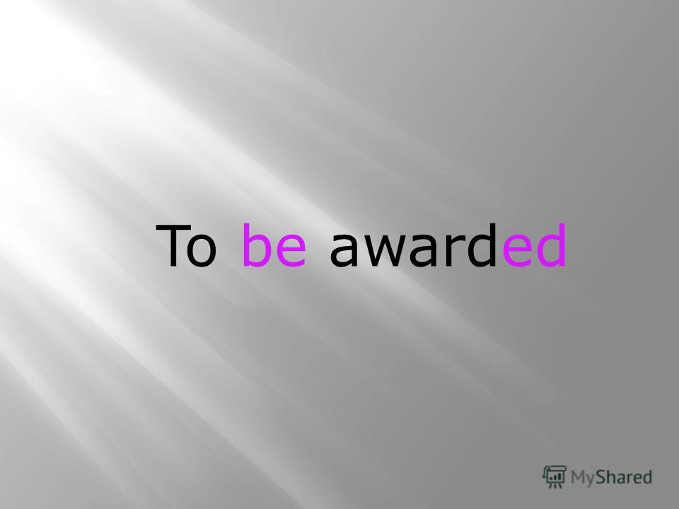 To award – награждать To be awarded – быть награжденным