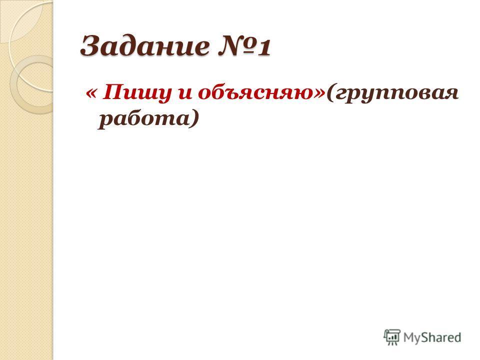 Задание 1 « Пишу и объясняю»(групповая работа)