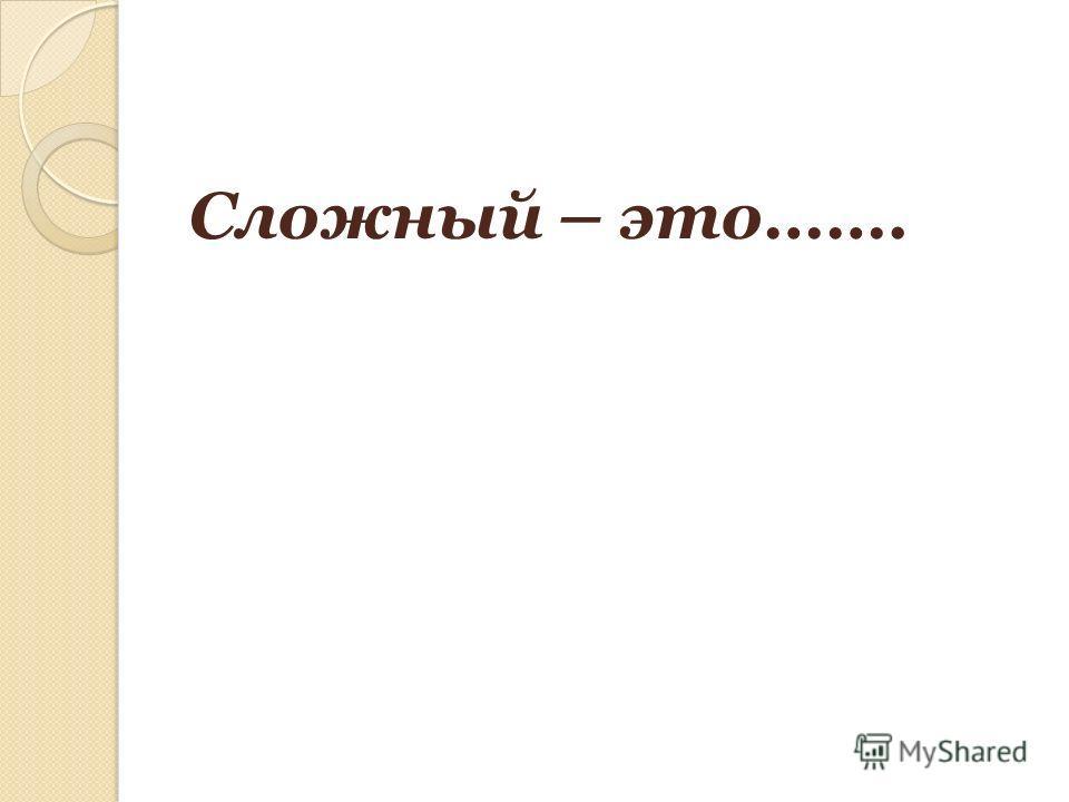 Сложный – это…….
