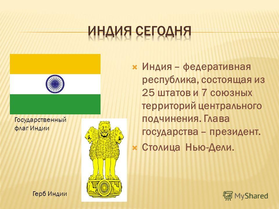 Индия – федеративная республика, состоящая из 25 штатов и 7 союзных территорий центрального подчинения. Глава государства – президент. Столица Нью-Дели. Государственный флаг Индии Герб Индии