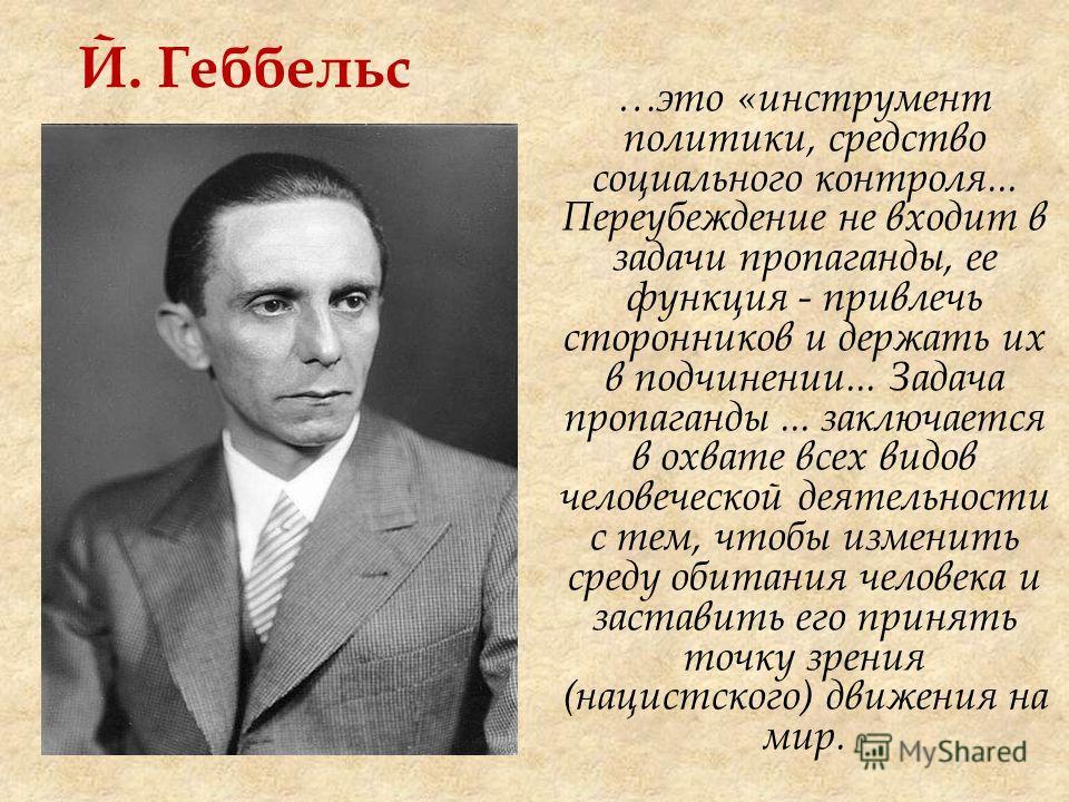 Й. Геббельс …это «инструмент политики, средство социального контроля... Переубеждение не входит в задачи пропаганды, ее функция - привлечь сторонников и держать их в подчинении... Задача пропаганды... заключается в охвате всех видов человеческой деят