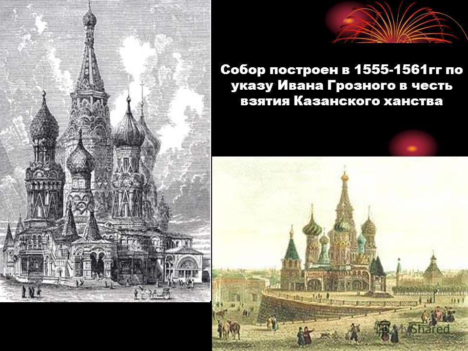 Собор построен в 1555-1561гг по указу Ивана Грозного в честь взятия Казанского ханства