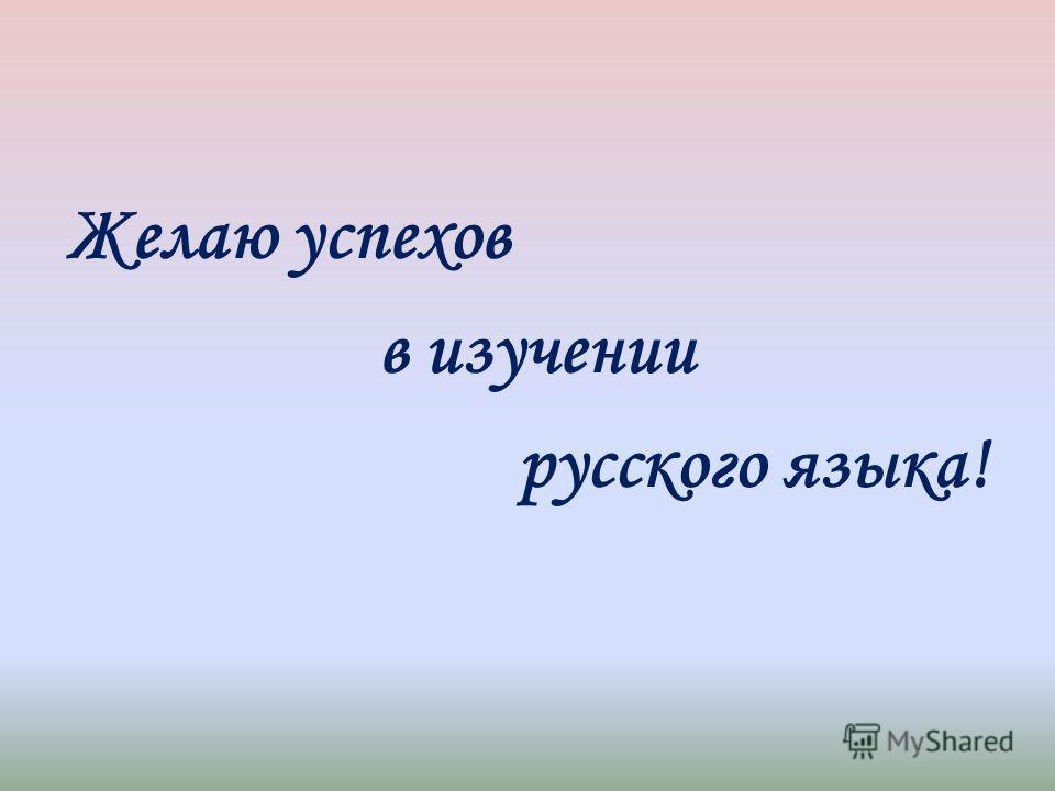 Желаю успехов в изучении русского языка!