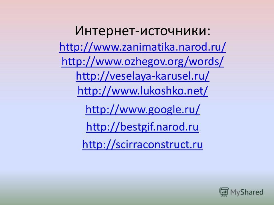 Интернет-источники: http://www.zanimatika.narod.ru/ http://www.ozhegov.org/words/ http://veselaya-karusel.ru/ http://www.lukoshko.net/ http://www.zanimatika.narod.ru/ http://www.ozhegov.org/words/ http://veselaya-karusel.ru/ http://www.lukoshko.net/
