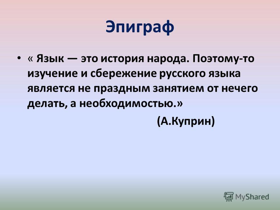Эпиграф « Язык это история народа. Поэтому-то изучение и сбережение русского языка является не праздным занятием от нечего делать, а необходимостью.» (А.Куприн)