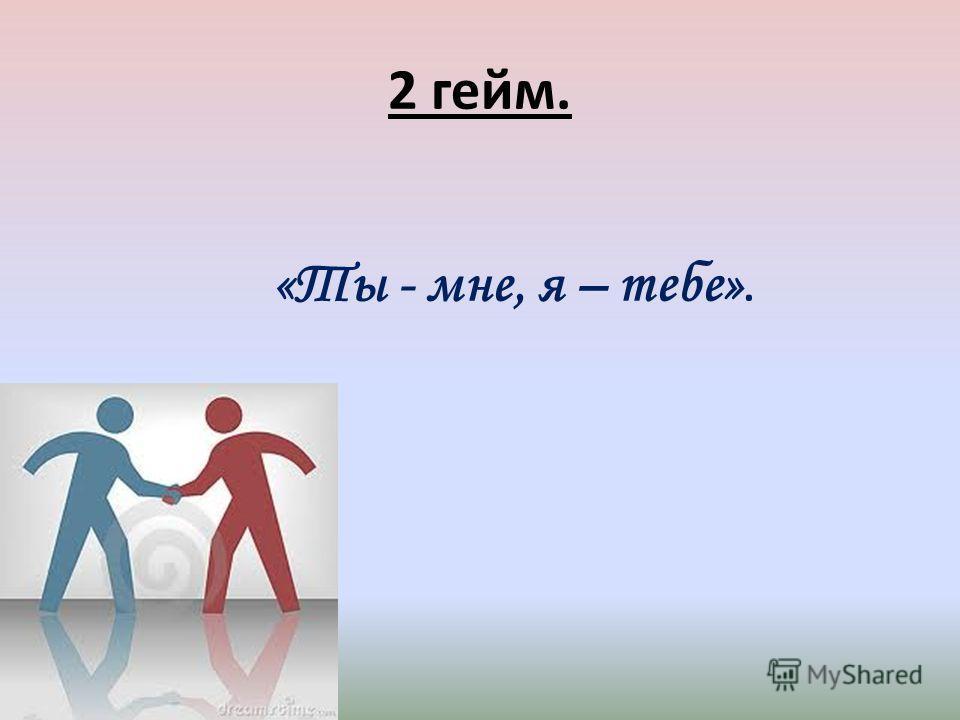 2 гейм. «Ты - мне, я – тебе».