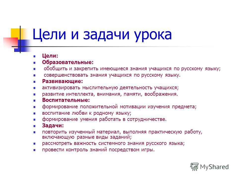 Цели и задачи урока Цели: Образовательные: обобщить и закрепить имеющиеся знания учащихся по русскому языку; совершенствовать знания учащихся по русскому языку. Развивающие: активизировать мыслительную деятельность учащихся; развитие интеллекта, вним