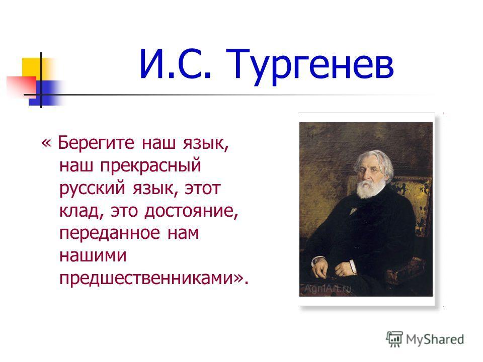 И.С. Тургенев « Берегите наш язык, наш прекрасный русский язык, этот клад, это достояние, переданное нам нашими предшественниками».