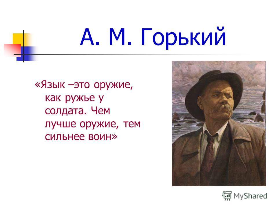 А. М. Горький «Язык –это оружие, как ружье у солдата. Чем лучше оружие, тем сильнее воин»