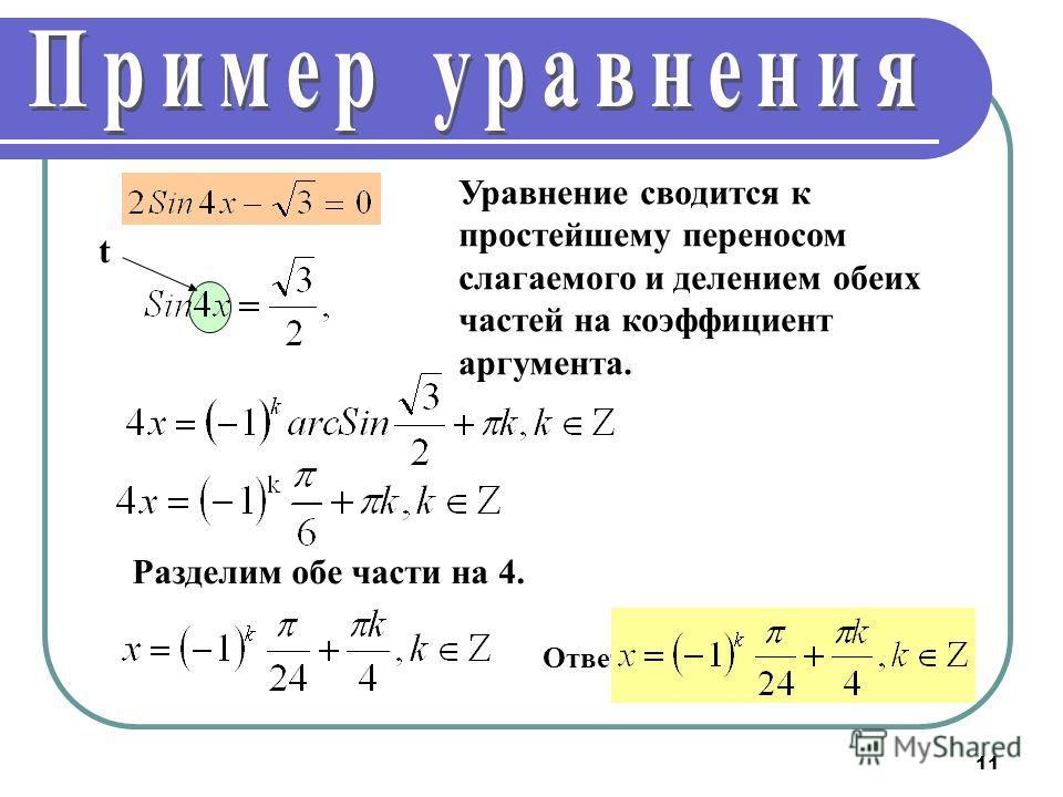 11 Уравнение сводится к простейшему переносом слагаемого и делением обеих частей на коэффициент аргумента. Разделим обе части на 4. Ответ: t