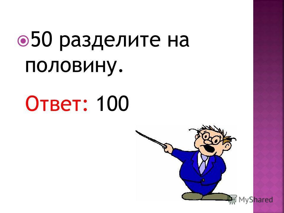 50 разделите на половину. Ответ: 100