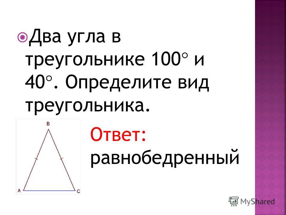 Два угла в треугольнике 100 и 40. Определите вид треугольника. Ответ: равнобедренный