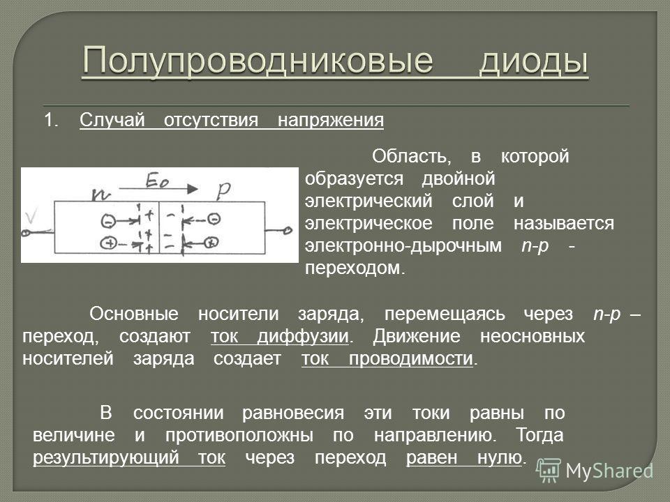 1. Случай отсутствия напряжения Область, в которой образуется двойной электрический слой и электрическое поле называется электронно-дырочным n-p - переходом. Основные носители заряда, перемещаясь через n-p – переход, создают ток диффузии. Движение не