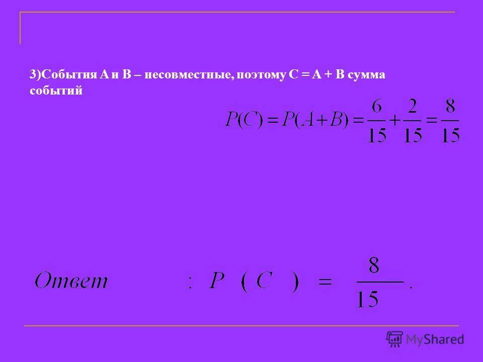 3)События A и B – несовместные, поэтому C = A + B сумма событий