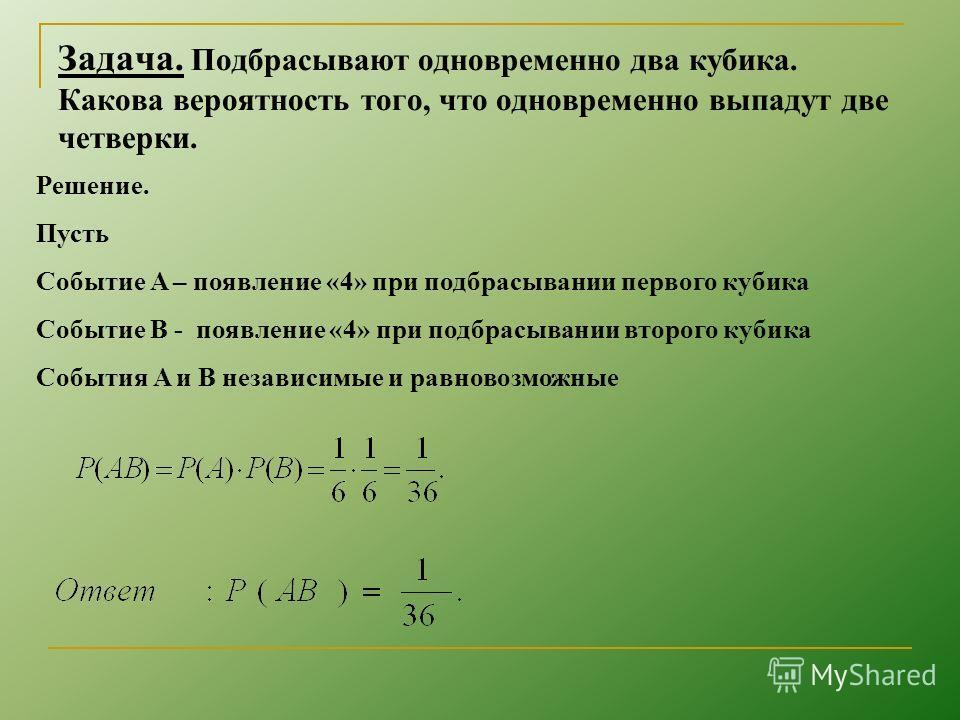 Задача. Подбрасывают одновременно два кубика. Какова вероятность того, что одновременно выпадут две четверки. Решение. Пусть Событие A – появление «4» при подбрасывании первого кубика Событие B - появление «4» при подбрасывании второго кубика События