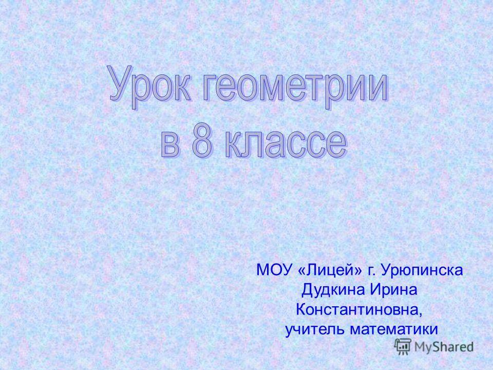 МОУ «Лицей» г. Урюпинска Дудкина Ирина Константиновна, учитель математики