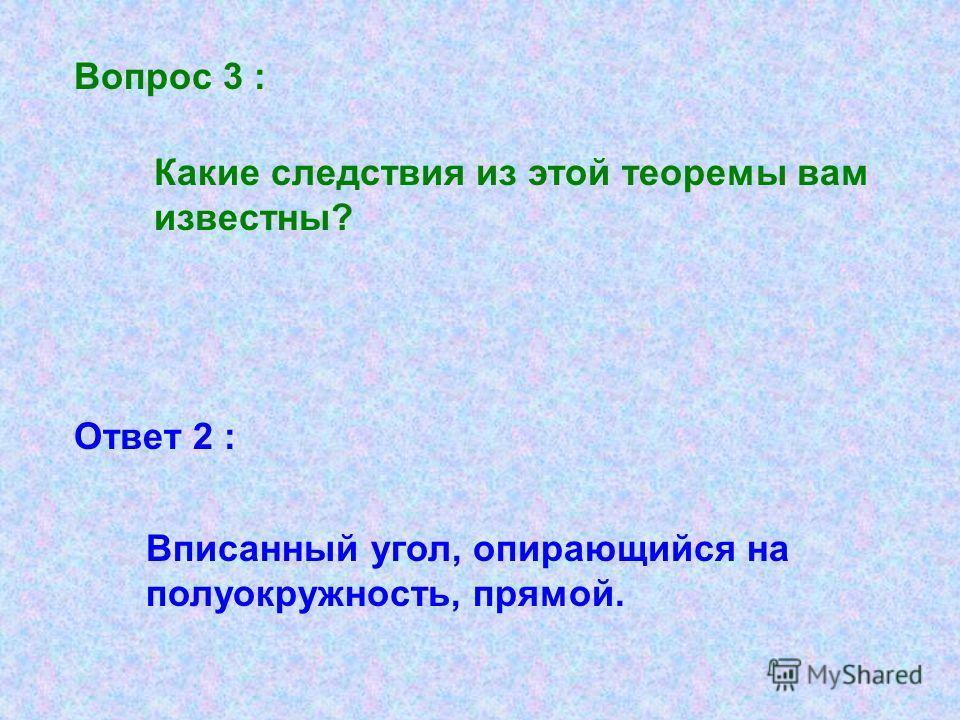 Ответ 2 : Вопрос 3 : Какие следствия из этой теоремы вам известны? Вписанный угол, опирающийся на полуокружность, прямой.