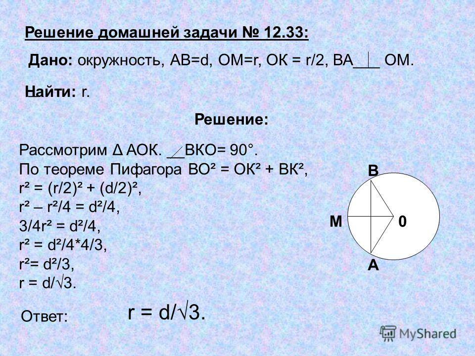 Рассмотрим Δ АОК. __ВКО= 90°. По теореме Пифагора ВО² = ОК² + ВК², r² = (r/2)² + (d/2)², r² – r²/4 = d²/4, 3/4r² = d²/4, r² = d²/4*4/3, r²= d²/3, r = d/3. Решение домашней задачи 12.33: Дано: окружность, АВ=d, ОМ=r, ОК = r/2, ВА___ ОМ. _ Найти: r. Ре