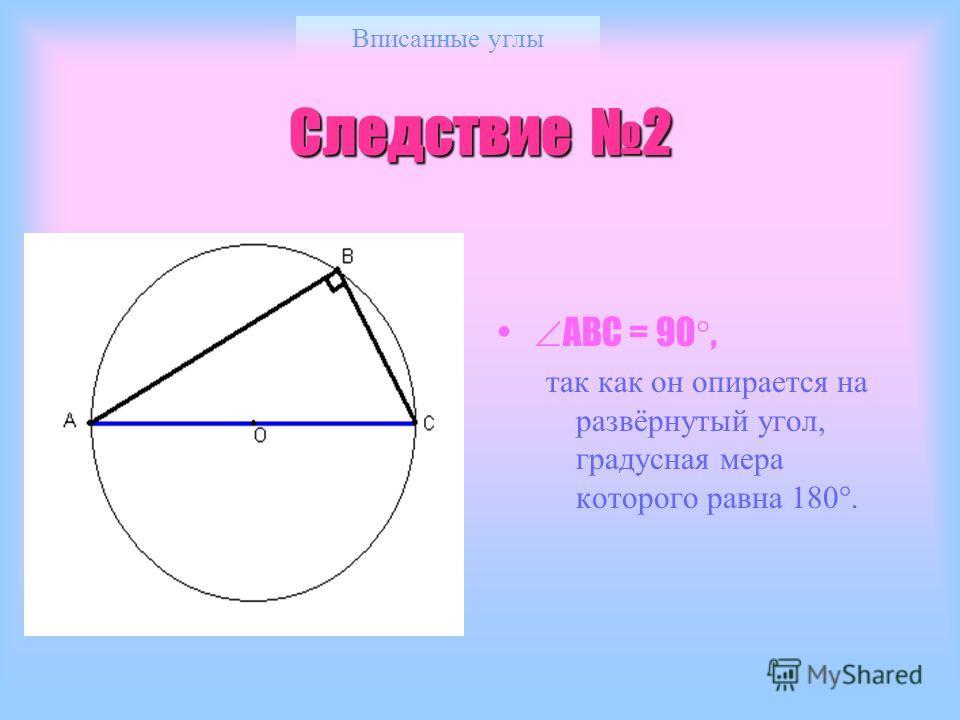 Вписанные углы Следствие 2 АВС = 90, так как он опирается на развёрнутый угол, градусная мера которого равна 180.
