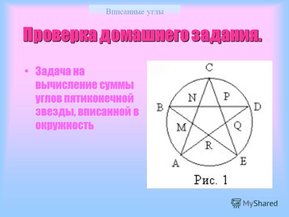 Вписанные углы Проверка домашнего задания. Задача на вычисление суммы углов пятиконечной звезды, вписанной в окружность