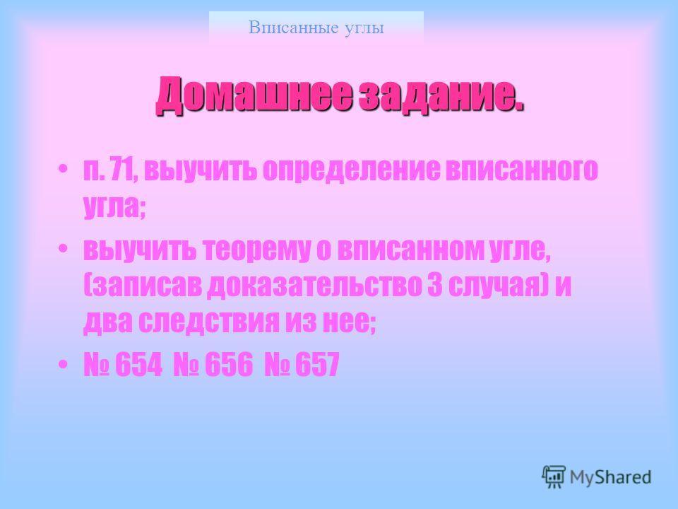 Вписанные углы Домашнее задание. п. 71, выучить определение вписанного угла; выучить теорему о вписанном угле, (записав доказательство 3 случая) и два следствия из нее; 654 656 657