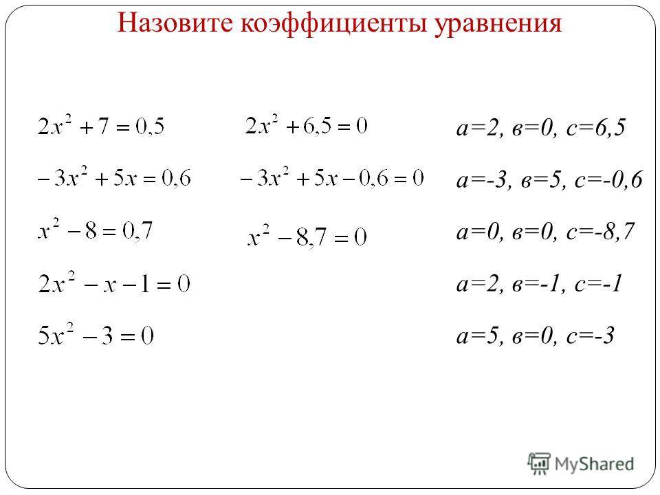 Назовите коэффициенты уравнения а=2, в=0, с=6,5 а=-3, в=5, с=-0,6 а=0, в=0, с=-8,7 а=2, в=-1, с=-1 а=5, в=0, с=-3