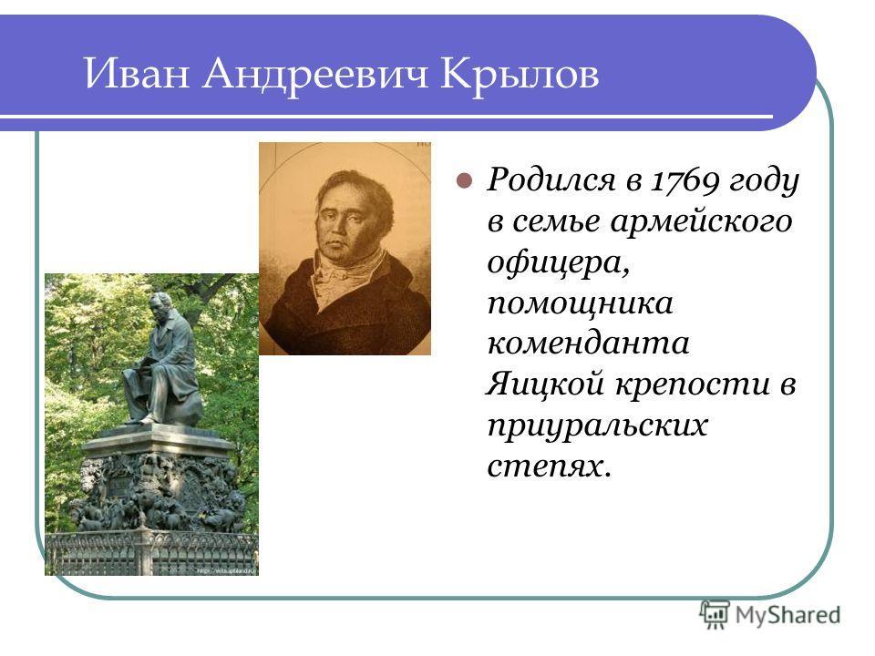 Иван Андреевич Крылов Родился в 1769 году в семье армейского офицера, помощника коменданта Яицкой крепости в приуральских степях.