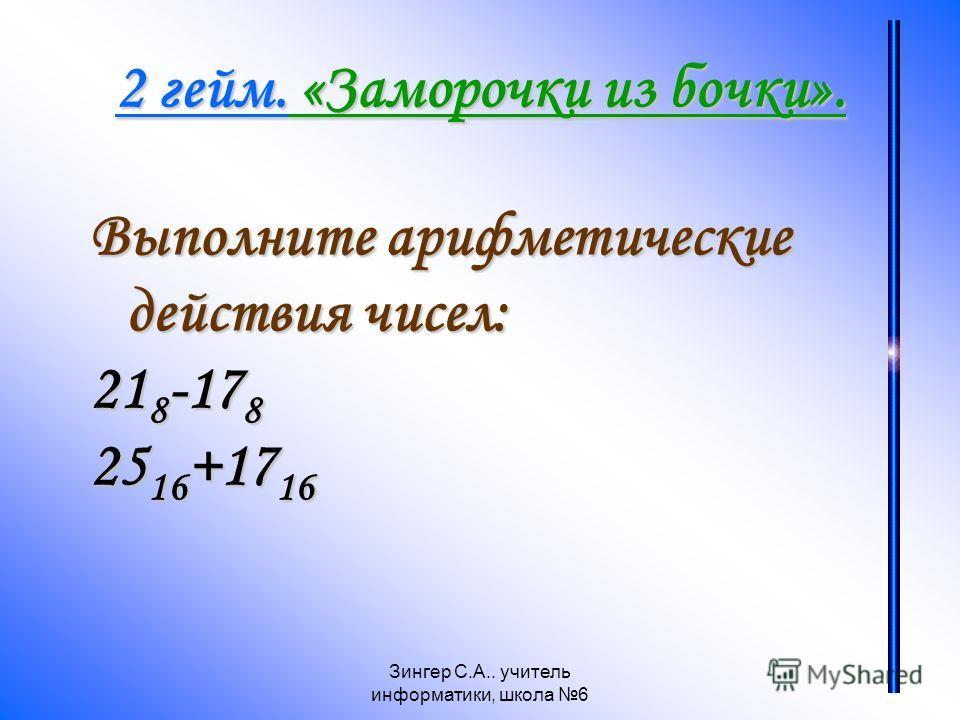 Зингер С.А.. учитель информатики, школа 6 2 гейм. «Заморочки из бочки». Выполните арифметические действия чисел: 21 8 -17 8 25 16 +17 16