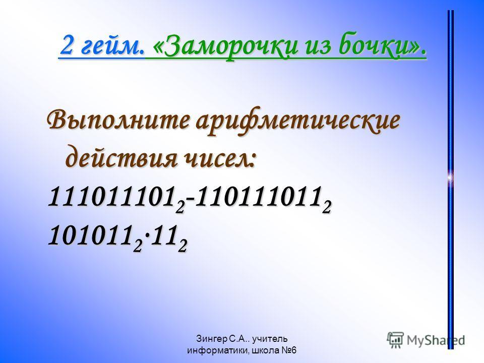 Зингер С.А.. учитель информатики, школа 6 2 гейм. «Заморочки из бочки». Выполните арифметические действия чисел: 111011101 2 -110111011 2 101011 2 11 2