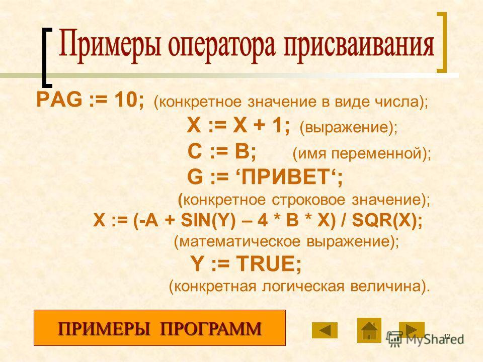 12 PAG := 10; (конкретное значение в виде числа); X := X + 1; (выражение); C := B; (имя переменной); G := ПРИВЕТ; (конкретное строковое значение); X := (-A + SIN(Y) – 4 * B * X) / SQR(X); (математическое выражение); Y := TRUE; (конкретная логическая