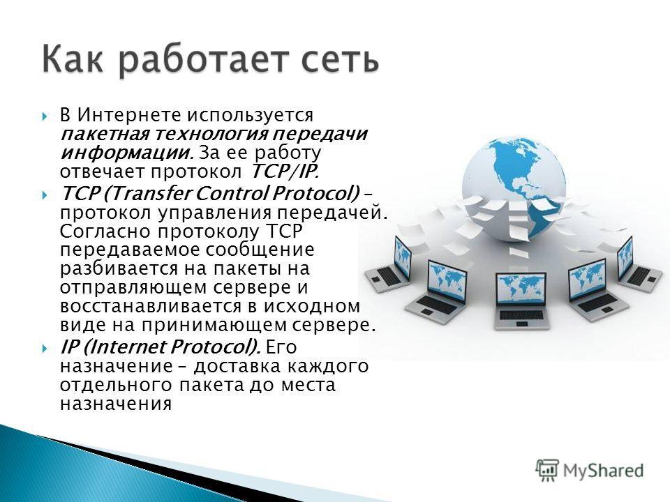 В Интернете используется пакетная технология передачи информации. За ее работу отвечает протокол TCP/IP. TCP (Transfer Control Protocol) – протокол управления передачей. Согласно протоколу TCP передаваемое сообщение разбивается на пакеты на отправляю