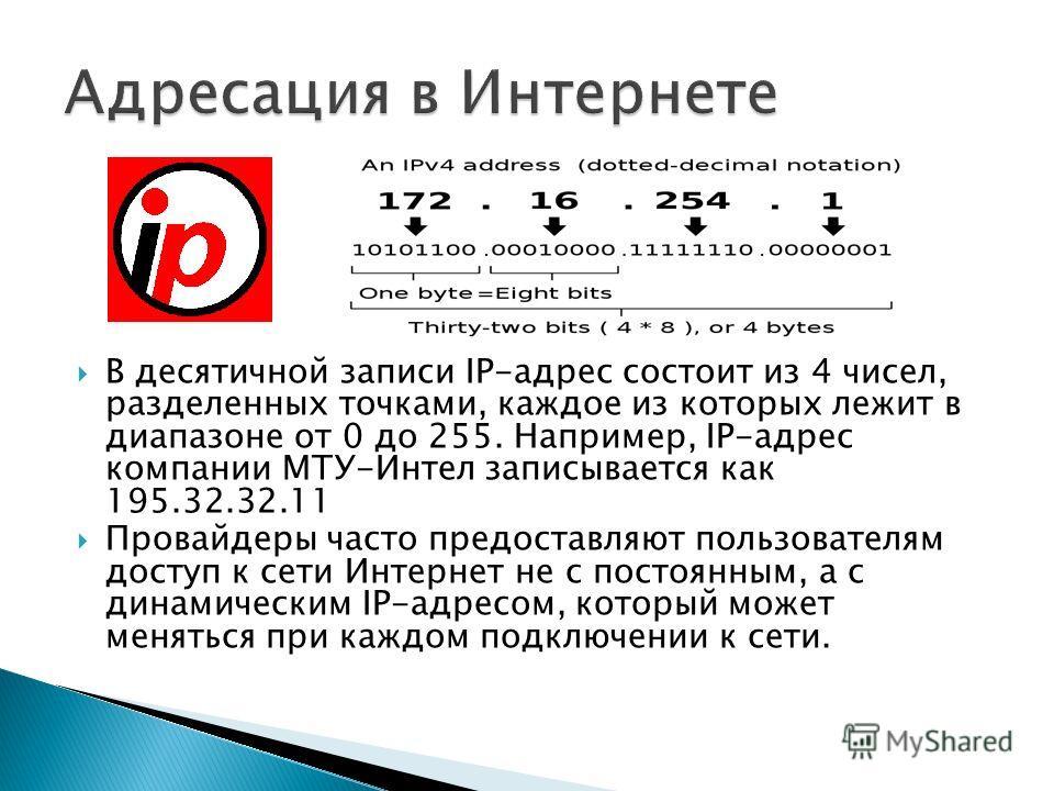 В десятичной записи IP-адрес состоит из 4 чисел, разделенных точками, каждое из которых лежит в диапазоне от 0 до 255. Например, IP-адрес компании МТУ-Интел записывается как 195.32.32.11 Провайдеры часто предоставляют пользователям доступ к сети Инте
