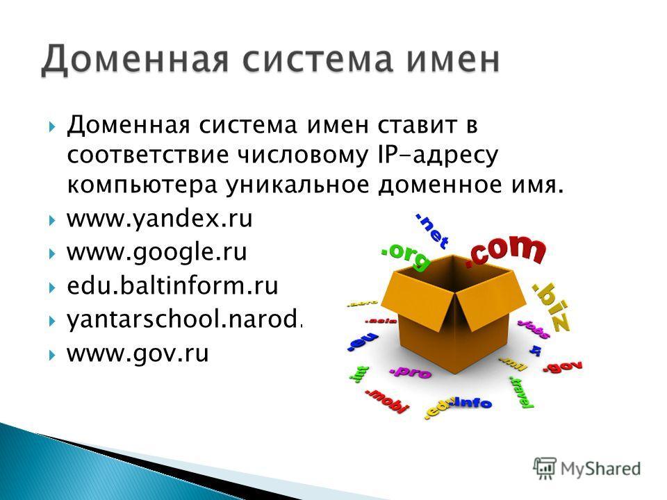 Доменная система имен ставит в соответствие числовому IP-адресу компьютера уникальное доменное имя. www.yandex.ru www.google.ru edu.baltinform.ru yantarschool.narod.ru www.gov.ru