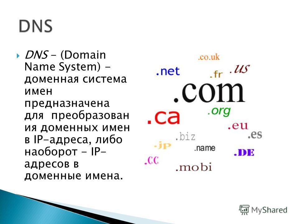 DNS - (Domain Name System) - доменная система имен предназначена для преобразован ия доменных имен в IP-адреса, либо наоборот - IP- адресов в доменные имена.