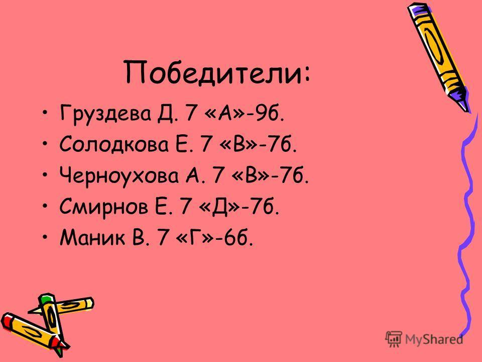 Победители: Груздева Д. 7 «А»-9б. Солодкова Е. 7 «В»-7б. Черноухова А. 7 «В»-7б. Смирнов Е. 7 «Д»-7б. Маник В. 7 «Г»-6б.
