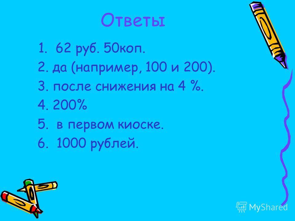 Ответы 1. 62 руб. 50коп. 2. да (например, 100 и 200). 3. после снижения на 4 %. 4. 200% 5. в первом киоске. 6. 1000 рублей.