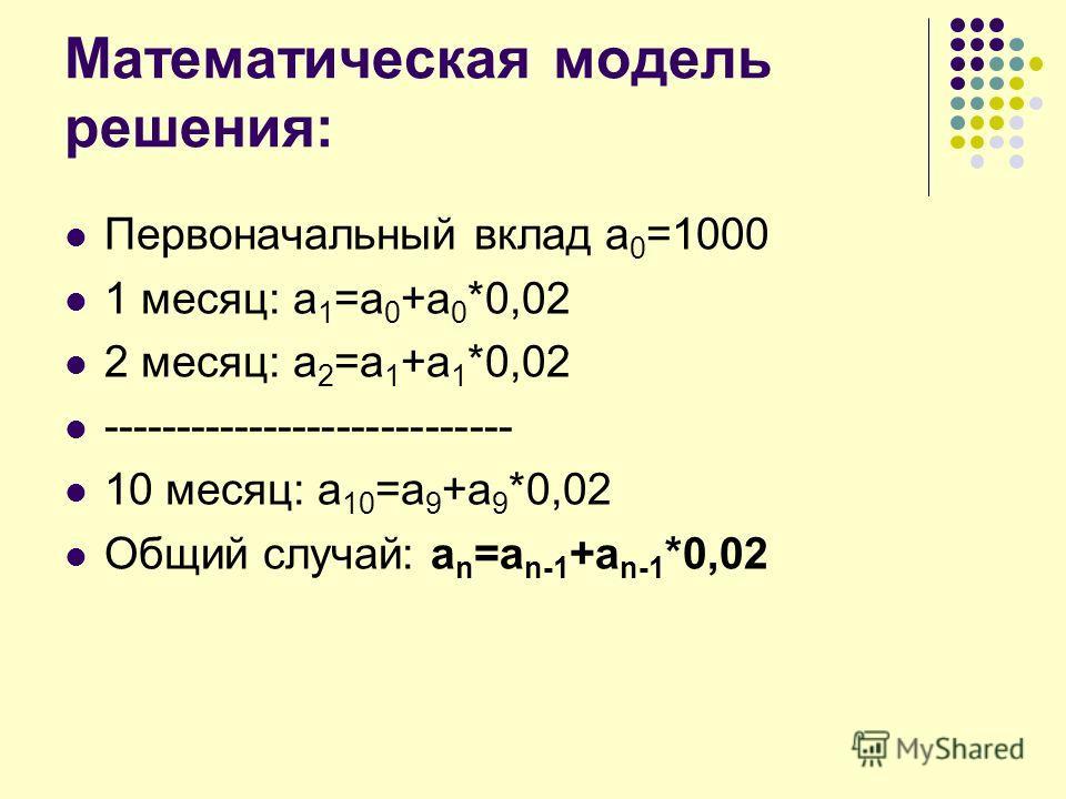 Математическая модель решения: Первоначальный вклад а 0 =1000 1 месяц: а 1 =а 0 +а 0 *0,02 2 месяц: а 2 =а 1 +а 1 *0,02 ---------------------------- 10 месяц: а 10 =а 9 +а 9 *0,02 Общий случай: a n =a n-1 +a n-1 *0,02