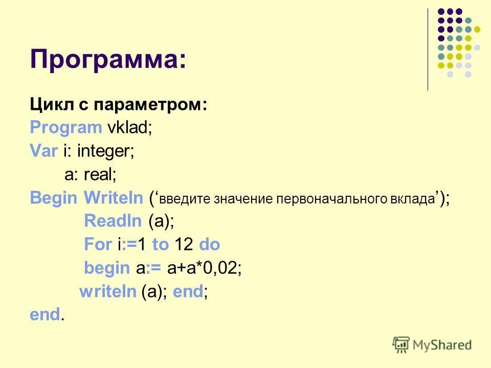 Программа: Цикл с параметром: Program vklad; Var i: integer; a: real; Begin Writeln ( введите значение первоначального вклада ); Readln (а); For i:=1 to 12 do begin a:= a+a*0,02; writeln (a); end; end.