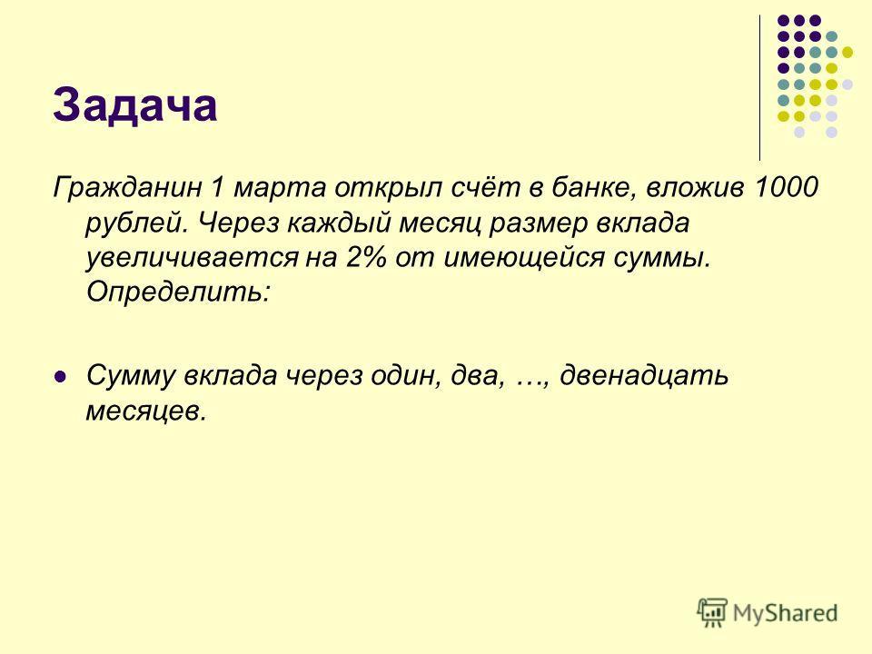 Задача Гражданин 1 марта открыл счёт в банке, вложив 1000 рублей. Через каждый месяц размер вклада увеличивается на 2% от имеющейся суммы. Определить: Сумму вклада через один, два, …, двенадцать месяцев.