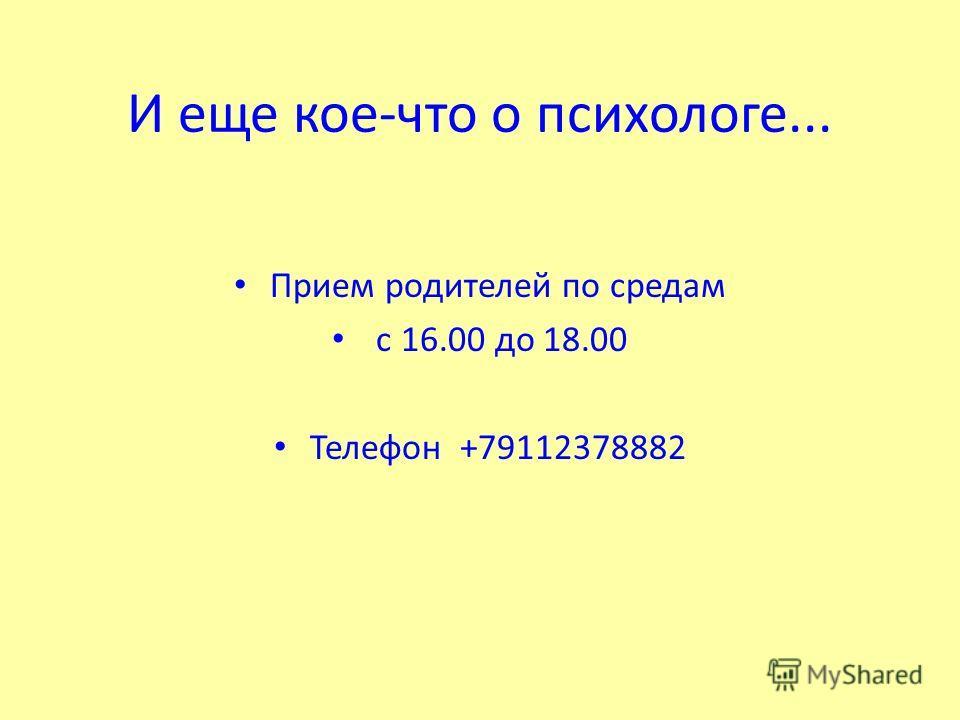 И еще кое-что о психологе... Прием родителей по средам с 16.00 до 18.00 Телефон +79112378882