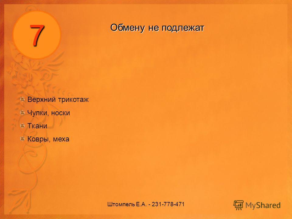 Штомпель Е.А. - 231-778-471 7 Обмену не подлежат Верхний трикотаж Чулки, носки Ткани Ковры, меха