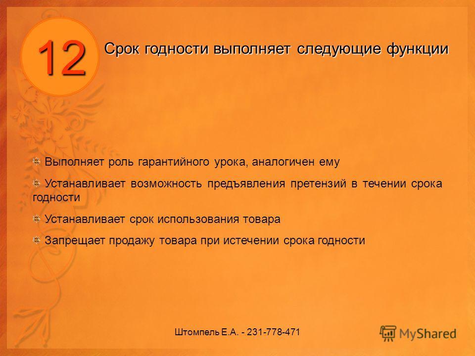 Штомпель Е.А. - 231-778-471 12 Срок годности выполняет следующие функции Выполняет роль гарантийного урока, аналогичен ему Устанавливает возможность предъявления претензий в течении срока годности Устанавливает срок использования товара Запрещает про