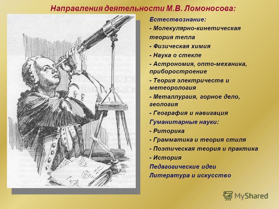 Направления деятельности М.В. Ломоносова: Естествознание: - Молекулярно-кинетическая теория тепла - Физическая химия - Наука о стекле - Астрономия, опто-механика, приборостроение - Теория электричеств и метеорология - Металлургия, горное дело, геолог