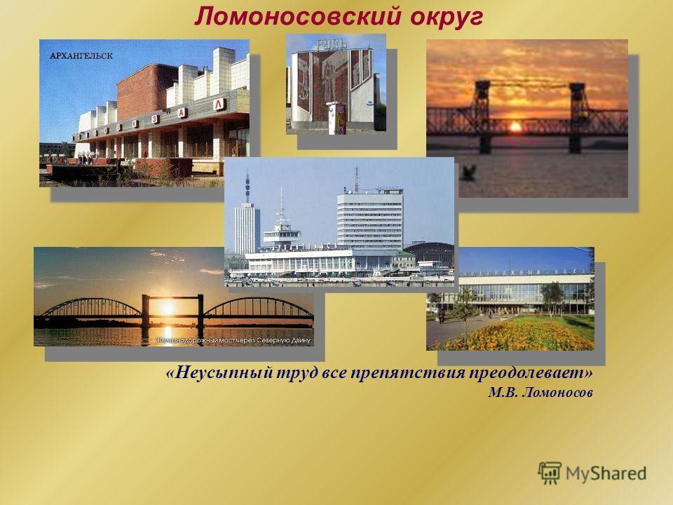 Ломоносовский округ «Неусыпный труд все препятствия преодолевает» М.В. Ломоносов