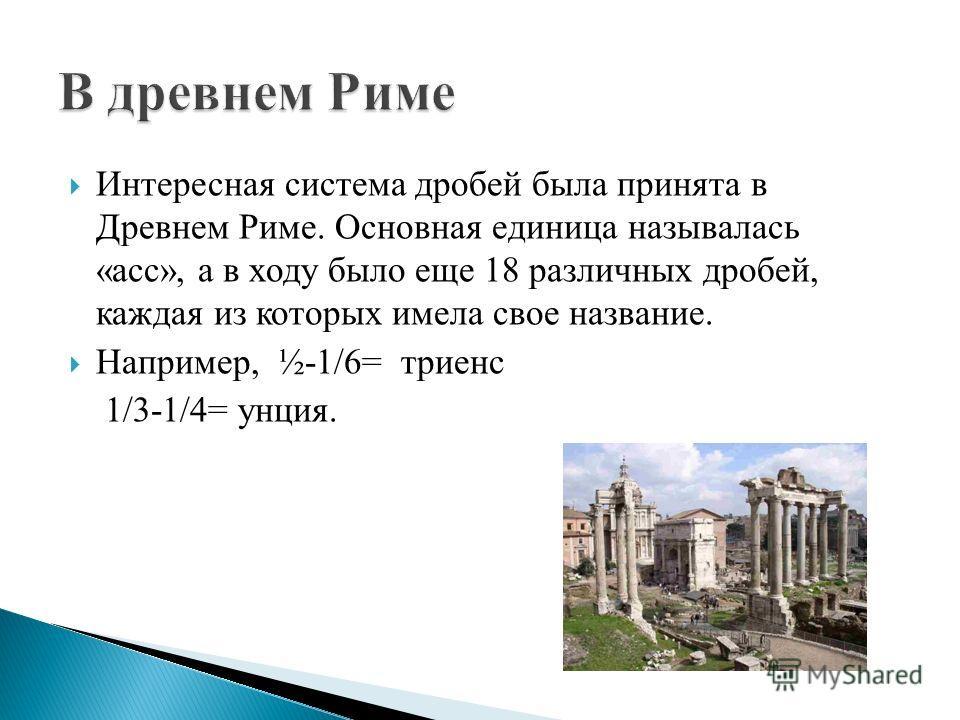 Интересная система дробей была принята в Древнем Риме. Основная единица называлась «асс», а в ходу было еще 18 различных дробей, каждая из которых имела свое название. Например, ½-1/6= триенс 1/3-1/4= унция.