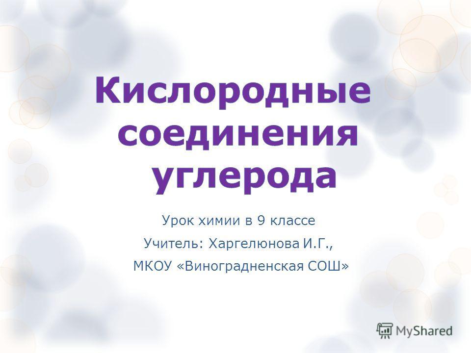 Урок химии в 9 классе Учитель: Харгелюнова И.Г., МКОУ «Виноградненская СОШ»
