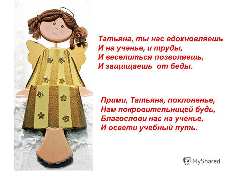 Татьяна, ты нас вдохновляешь И на ученье, и труды, И веселиться позволяешь, И защищаешь от беды. Прими, Татьяна, поклоненье, Нам покровительницей будь, Благослови нас на ученье, И освети учебный путь.